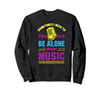 Be Alone With My Music Funny Musical Lover Listen Tunes Premium T-shirt Sweatshirt Black