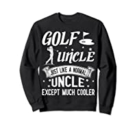 Golf Uncle Just Like A Normal Uncle Except Much Cooler Shirt Sweatshirt Black