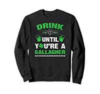 Funny Drink Until You're A Gallagher St Patricks Day Shirts Sweatshirt Black