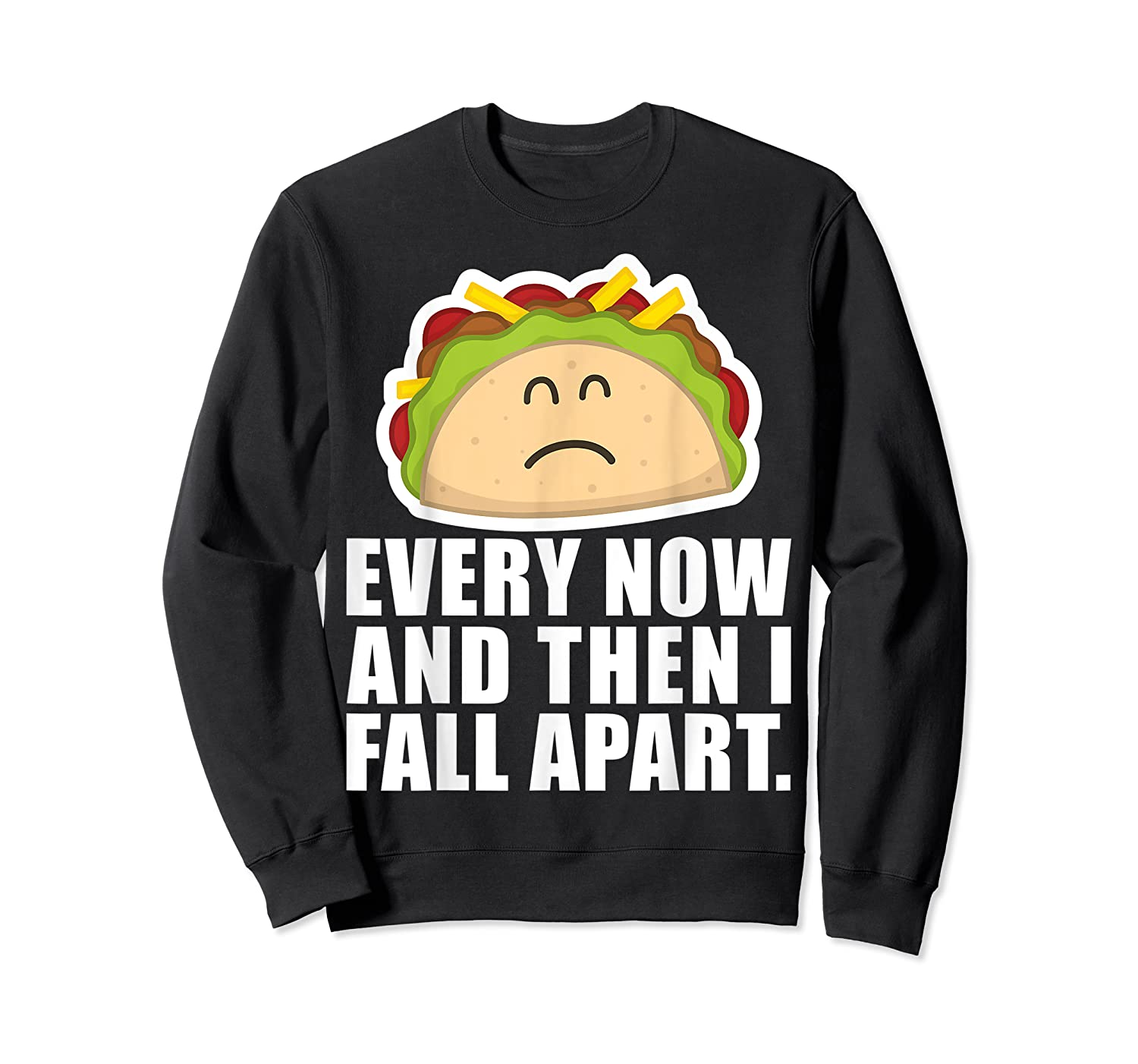 Every Now Then I Fall Apart Funny Taco Shirts Crewneck Sweater