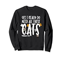 Yes I Really Do Need All These Cats T Shirt Whisker City Sweatshirt Black