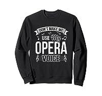 Funny Don't Make Me Use My Opera Voice Theater Shirts Sweatshirt Black