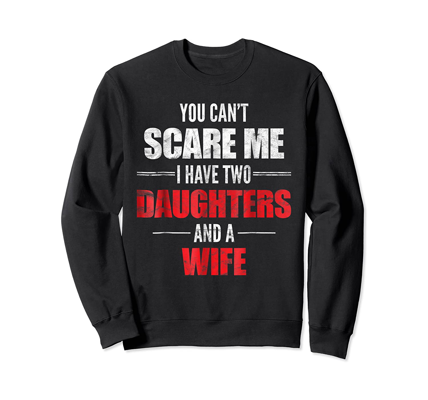 You Can't Scare Me I Have Two Daughters And A Wife Shirts Crewneck Sweater