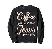 Coffee Gets Me Started - Jesus Keeps Me Going Tshirt Sweatshirt Black