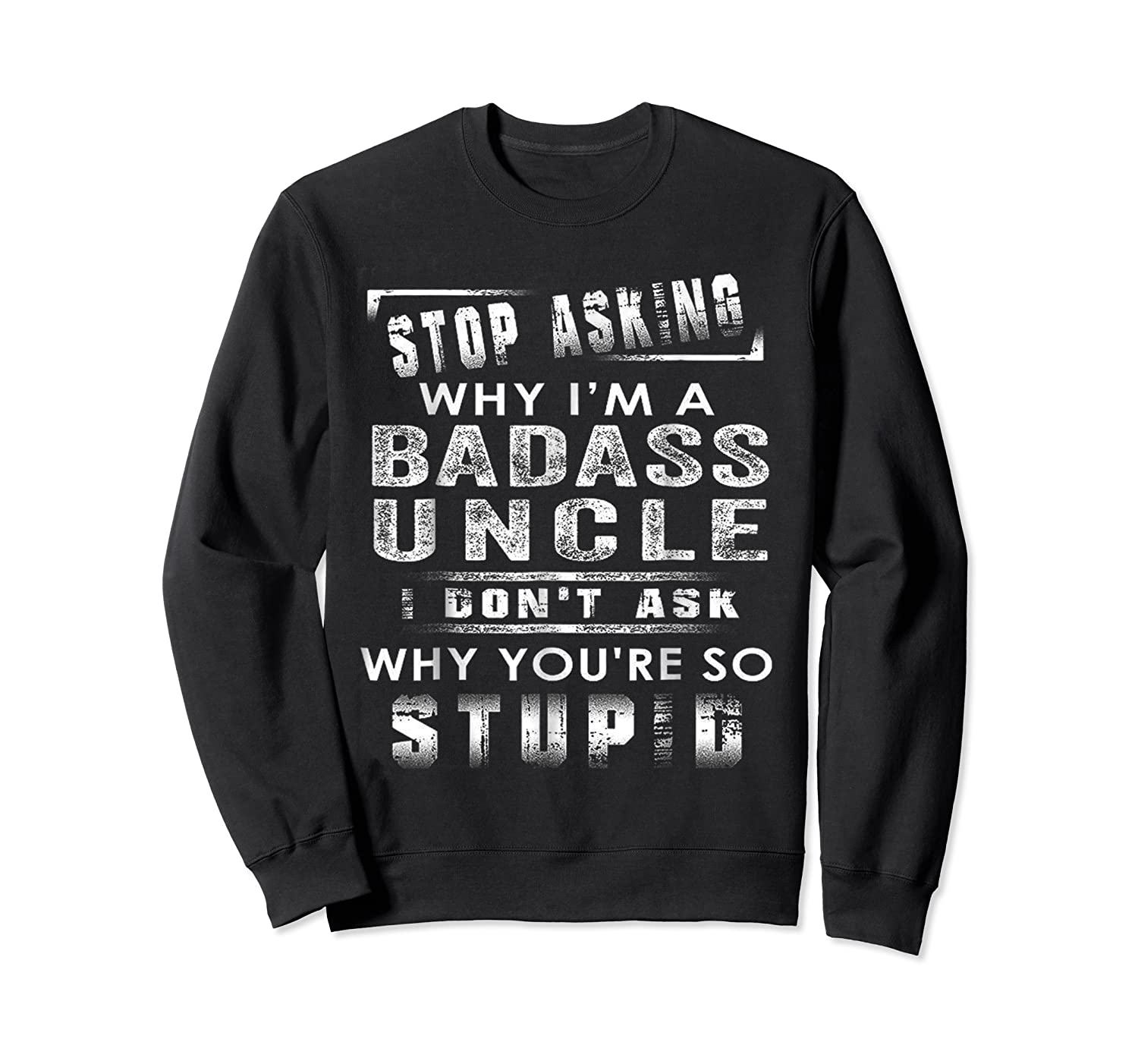 Stop Asking Why I'm A Badass Uncle I Don't Ask Why Shirts Crewneck Sweater