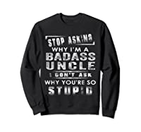 Stop Asking Why I'm A Badass Uncle I Don't Ask Why Shirts Sweatshirt Black