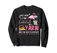 Once Upon A Time I Pickep Up Yarn And The Rest Is History Shirts Sweatshirt Black