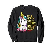 I'm A Happy Go Lucky Ray Of Fucking Sunshine Unicorn Shirts Sweatshirt Black