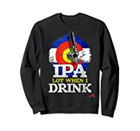 Lot When I Drink Colorado Craft Beer Gift Shirts Sweatshirt Black