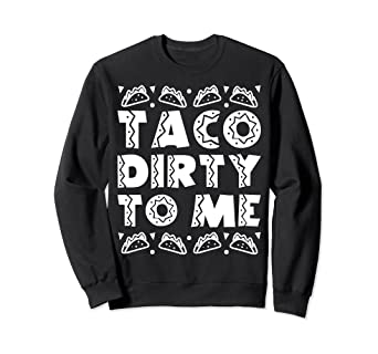 72a411ccb Image Unavailable. Image not available for. Color: Taco Dirty To Me Funny  Mexican Cinco De Mayo Sweatshirt