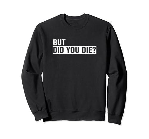 But Did You Die Sweatshirt