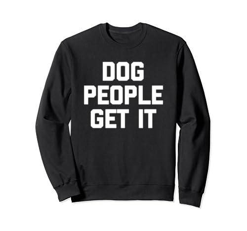 Dog People Get It T Shirt Funny Saying Sarcastic Novelty Dog Sweatshirt