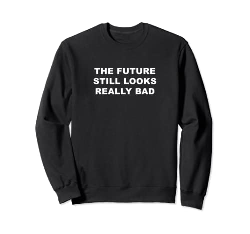 The Future Looks Really Bad Sweatshirt