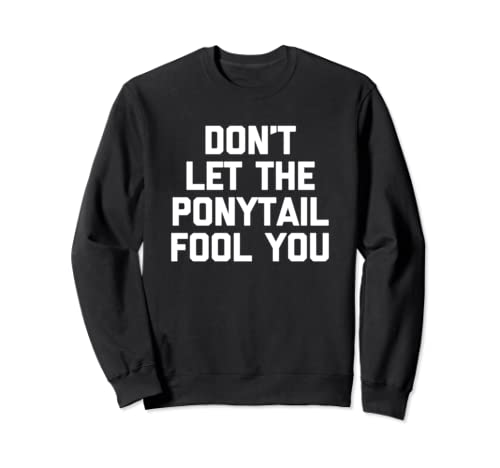 Don't Let The Ponytail Fool You T Shirt Funny Saying Novelty Sweatshirt