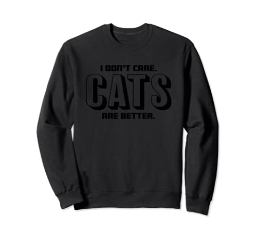 I Don't Care Cats Are Better Gift Sweatshirt