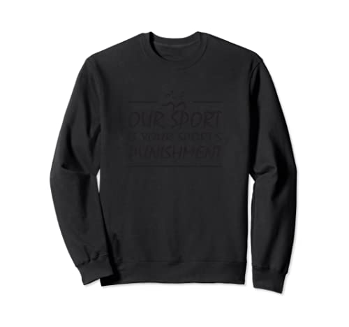 Running Our Sport Is Your Sport's Punishment Funny Xc Track Sweatshirt