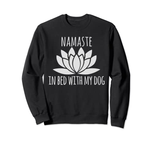 Dog Owner Gifts Idea Namaste In Bed With My Dog Sweatshirt