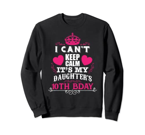 Funny I Can't Keep Calm It's My Daughter's 10 Th Bday Sweatshirt