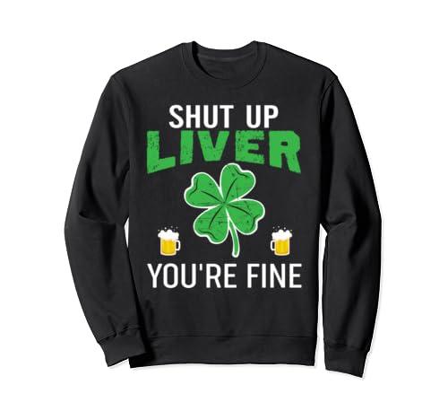 Shut Up Liver You're Fine Shirt - St. Patrick's Day Drinking Sweatshirt