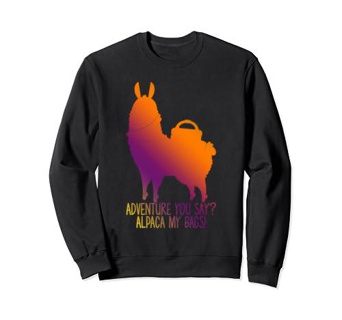Funny Alpaca Adventure You Say? Alpaca My Bags!  Sweatshirt