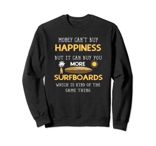 Money Can't Buy Happiness But It Can Buy You More Surfboards Sweatshirt
