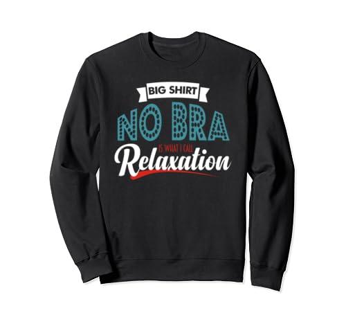 Big Shirt No Bra That's What I Call Relaxation Funny Womens Sweatshirt