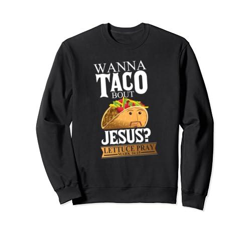 Funny Wanna Taco Bout Jesus Lettuce Pray Mark 16:15 Bible Sweatshirt