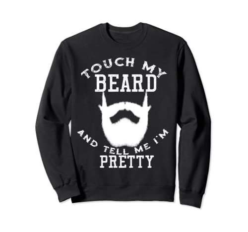 Touch My Beard And Tell Me I'm Pretty Bearded Man Sweatshirt