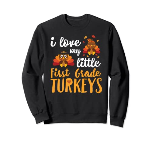 I Love My Little First Grade Turkeys 1st Thankful Funny Sweatshirt