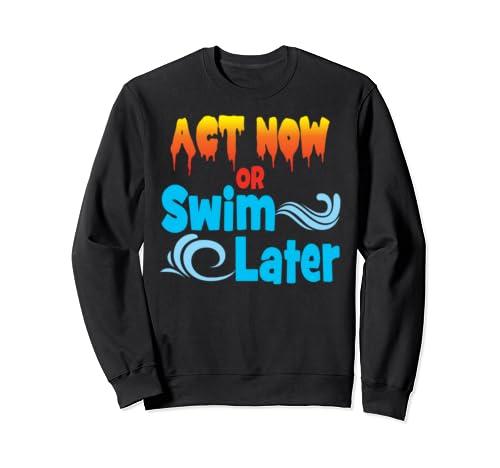Act Now Or Swim Later Global Warming Climate Change Sweatshirt