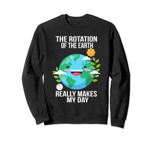 Rotation Of The Earth Makes My Day Funny Science Teacher Sweatshirt
