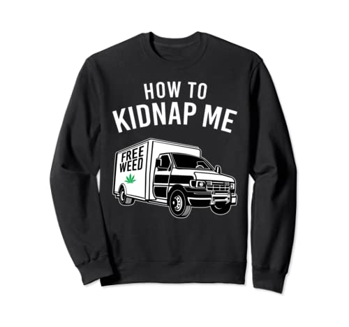 How To Kidnap Me Funny Marijuana Weed Cbd Kush Smoker Stoner Sweatshirt