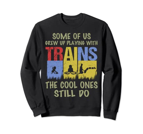 Funny Grew Up Playing With Trains Apparel Cool Ones Still Do Sweatshirt