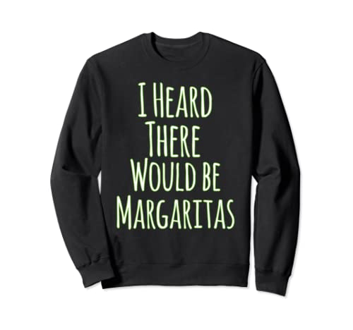 I Heard There Would Be Margaritas Funny Sweatshirt