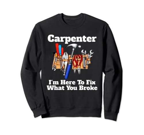Occupation Carpenter I'm Here To Fix What You Broke Funny Sweatshirt