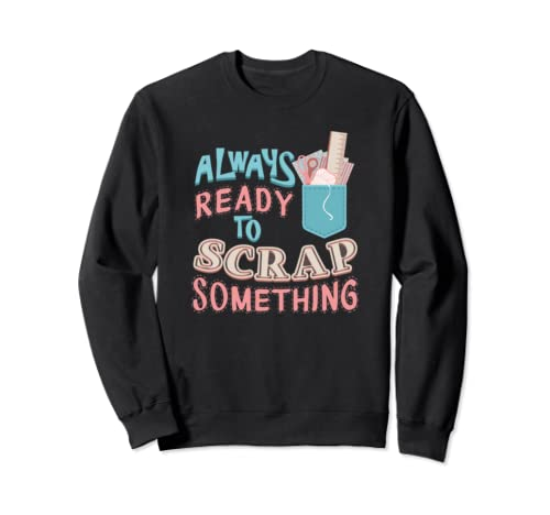 Scrapbooking Hobby Always Ready To Scrap Something Sweatshirt