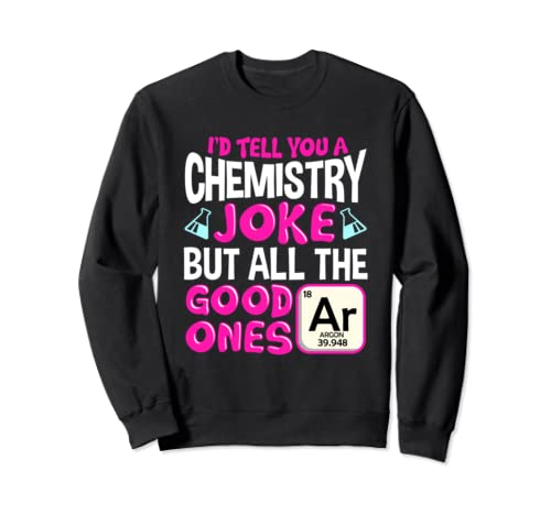 Funny I'd Tell You A Chemistry Joke But The Good Ones Argon Sweatshirt
