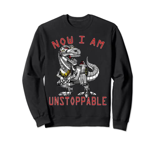 Now I Am Unstoppable Funny Robot T Rex Dinosaur Special Gift Sweatshirt