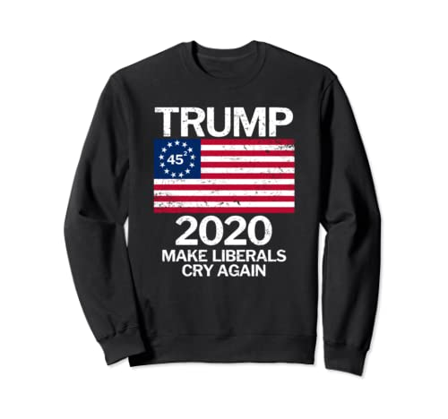 Trump In 2020 Betsy Ross Flag Make Liberals Cry Again  Sweatshirt