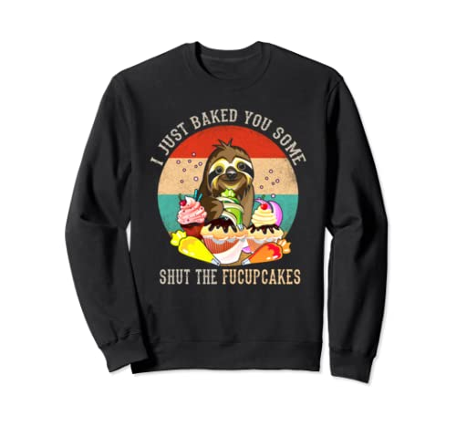 I Just Baked You Some Shut The Fucupcakes  Sweatshirt
