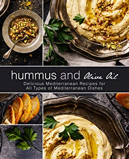Hummus and Olive Oil: Delicious Mediterranean Recipes for All Types of Mediterranean Dishes