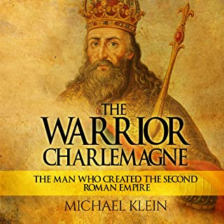 The Warrior King Charlemagne: The Man Who Created the Second Roman Empire