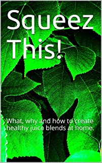 Squeez This!: What, why and how to create healthy juice blends at home. (English Edition)