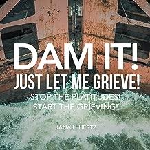 Dam It!  Just Let Me Grieve!: Stop the Platitudes! Start the Grieving!