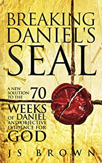 Breaking Daniel's Seal: A New Solution to the 70 Weeks of Daniel and Objective Evidence for God