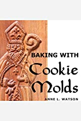 Baking with Cookie Molds: Secrets and Recipes for Making Amazing Handcrafted Cookies for Your Christmas, Holiday, Wedding, Tea, Party, Swap, Exchange, or Everyday Treat Kindle Edition
