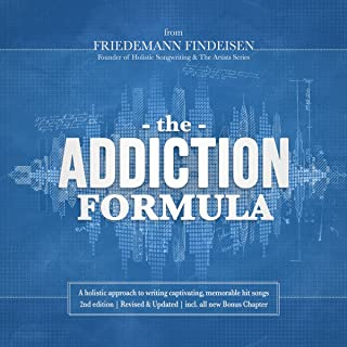 The Addiction Formula: A Holistic Approach to Writing Captivating, Memorable Hit Songs. With 317 Proven Commercial Techniq...