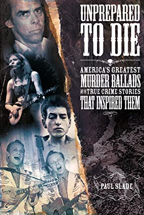 Unprepared to Die: America's Greatest Murder Ballads and the True Crime Stories That Inspired Them