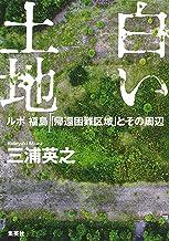 表紙: 白い土地 ルポ 福島「帰還困難区域」とその周辺 (集英社クリエイティブ)   三浦英之