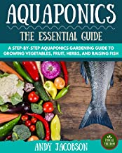 Aquaponics: The Essential Aquaponics Guide: A Step-By-Step Aquaponics Gardening Guide to Growing Vegetables, Fruit, Herbs, and Raising Fish (Aquaponic ... Aquaponics for Beginners) (English Edition)